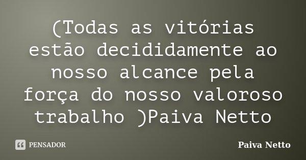 (Todas as vitórias estão decididamente ao nosso alcance pela força do nosso valoroso trabalho )Paiva Netto... Frase de Paiva Netto.