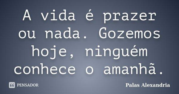 A vida é prazer ou nada. Gozemos hoje, ninguém conhece o amanhã.... Frase de Palas Alexandria.