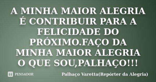 A MINHA MAIOR ALEGRIA É CONTRIBUIR PARA A FELICIDADE DO PRÓXIMO.FAÇO DA MINHA MAIOR ALEGRIA O QUE SOU,PALHAÇO!!!... Frase de Palhaço Varetta(Repórter da Alegria).