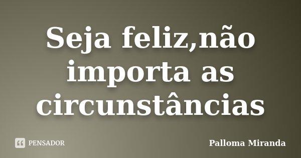 Seja feliz,não importa as circunstâncias... Frase de Palloma Miranda.