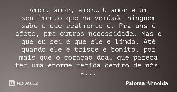 Amor, amor, amor… O amor é um sentimento que na verdade ninguém sabe o que realmente é. Pra uns é afeto, pra outros necessidade… Mas o que eu sei é que ele é li... Frase de Paloma Almeida.