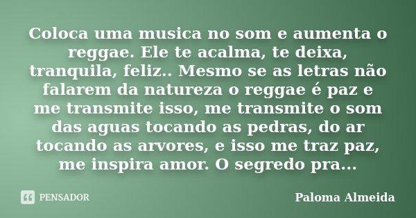 Coloca uma musica no som e aumenta o reggae. Ele te acalma, te deixa, tranquila, feliz.. Mesmo se as letras não falarem da natureza o reggae é paz e me transmit... Frase de Paloma Almeida.