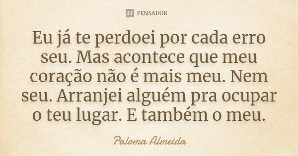 Eu já te perdoei por cada erro seu. Mas acontece que meu coração não é mais meu. Nem seu. Arranjei alguém pra ocupar o teu lugar. E também, o meu.... Frase de Paloma Almeida.