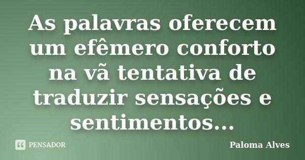 As palavras oferecem um efêmero conforto na vã tentativa de traduzir sensações e sentimentos...... Frase de Paloma Alves.