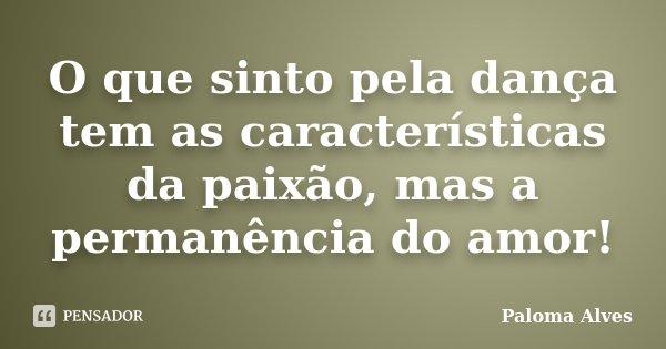 O que sinto pela dança tem as características da paixão, mas a permanência do amor!... Frase de Paloma Alves.