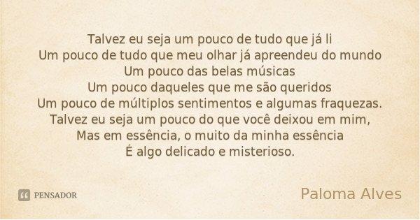 Talvez eu seja um pouco de tudo que já li Um pouco de tudo que meu olhar já apreendeu do mundo Um pouco das belas músicas Um pouco daqueles que me são queridos ... Frase de Paloma Alves.