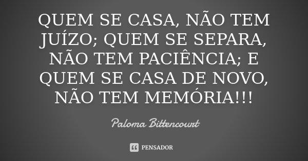 QUEM SE CASA, NÃO TEM JUÍZO; QUEM SE SEPARA, NÃO TEM PACIÊNCIA; E QUEM SE CASA DE NOVO, NÃO TEM MEMÓRIA!!!... Frase de Paloma Bittencourt.