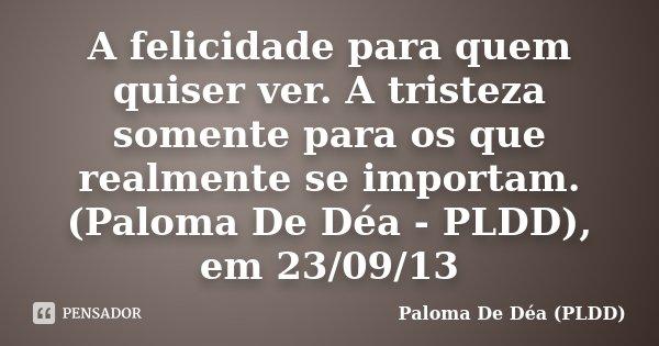 A felicidade para quem quiser ver. A tristeza somente para os que realmente se importam. (Paloma De Déa - PLDD), em 23/09/13... Frase de Paloma De Déa - PLDD.