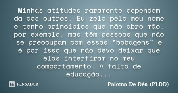 Minhas atitudes raramente dependem da dos outros. Eu zelo pelo meu nome e tenho princípios que não abro mão, por exemplo, mas têm pessoas que não se preocupam c... Frase de Paloma De Déa (PLDD).