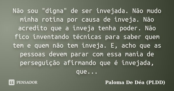 """Não sou """"digna"""" de ser invejada. Não mudo minha rotina por causa de inveja. Não acredito que a inveja tenha poder. Não fico inventando técnicas para s... Frase de Paloma De Déa (PLDD)."""