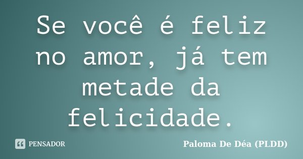 Se você é feliz no amor, já tem metade da felicidade.... Frase de Paloma De Déa (PLDD).