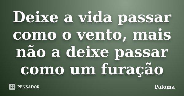 Deixe a vida passar como o vento, mais não a deixe passar como um furação... Frase de Paloma.