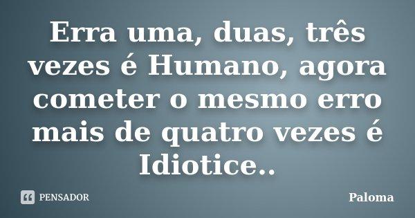 Erra uma, duas, três vezes é Humano, agora cometer o mesmo erro mais de quatro vezes é Idiotice..... Frase de Paloma.