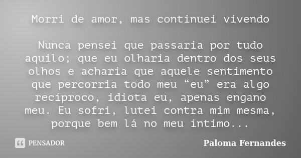 Morri de amor, mas continuei vivendo Nunca pensei que passaria por tudo aquilo; que eu olharia dentro dos seus olhos e acharia que aquele sentimento que percorr... Frase de Paloma Fernandes.