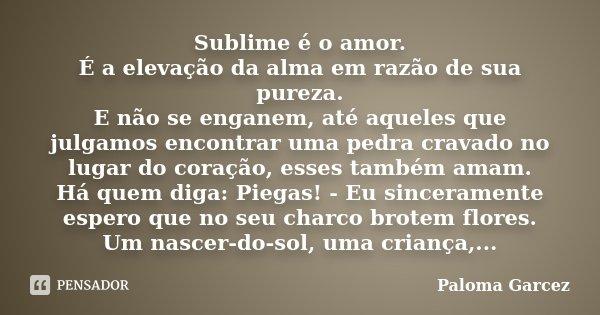 Sublime é o amor. É a elevação da alma em razão de sua pureza. E não se enganem, até aqueles que julgamos encontrar uma pedra cravado no lugar do coração, esses... Frase de Paloma Garcez.