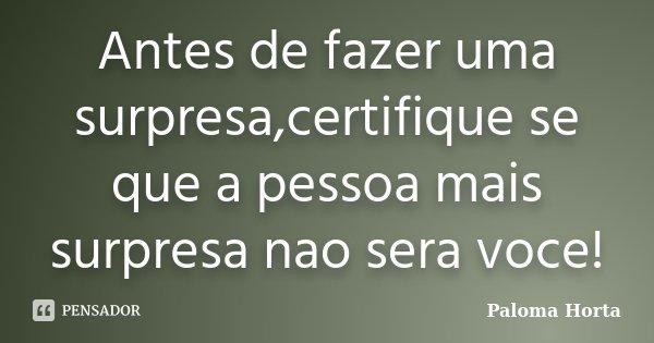 Antes de fazer uma surpresa,certifique se que a pessoa mais surpresa nao sera voce!... Frase de Paloma Horta.