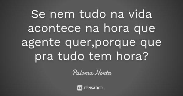 Se nem tudo na vida acontece na hora que agente quer,porque que pra tudo tem hora?... Frase de Paloma Horta.