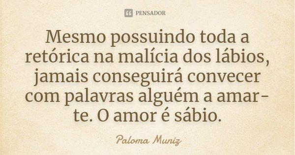 Mesmo possuindo toda a retórica na malícia dos lábios, jamais conseguirá convecer com palavras alguém a amar-te.O amor é sábio.... Frase de Paloma Muniz.