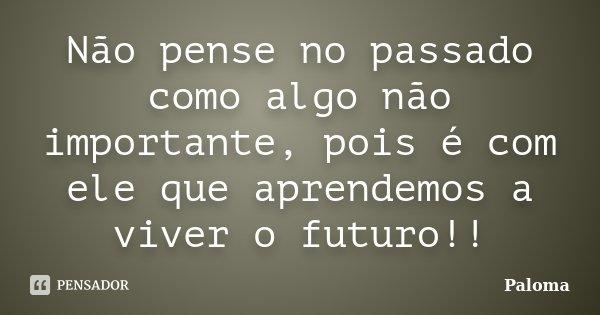 Não pense no passado como algo não importante, pois é com ele que aprendemos a viver o futuro!!... Frase de Paloma.