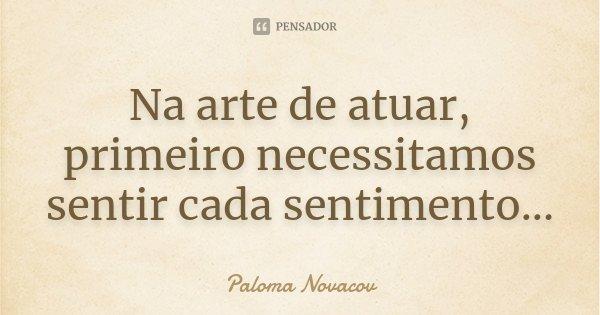 Na arte de atuar, primeiro necessitamos sentir cada sentimento...... Frase de Paloma Novacov.