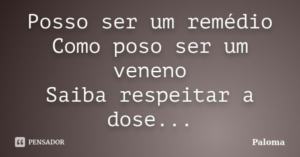 Posso ser um remédio Como poso ser um veneno Saiba respeitar a dose...... Frase de Paloma.