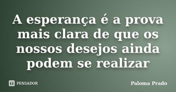 A esperança é a prova mais clara de que os nossos desejos ainda podem se realizar... Frase de Paloma Prado.