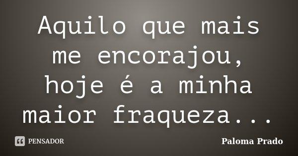 Aquilo que mais me encorajou, hoje é a minha maior fraqueza...... Frase de Paloma Prado.