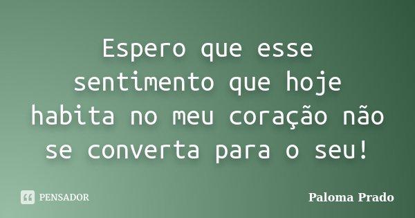 Espero que esse sentimento que hoje habita no meu coração não se converta para o seu!... Frase de Paloma Prado.