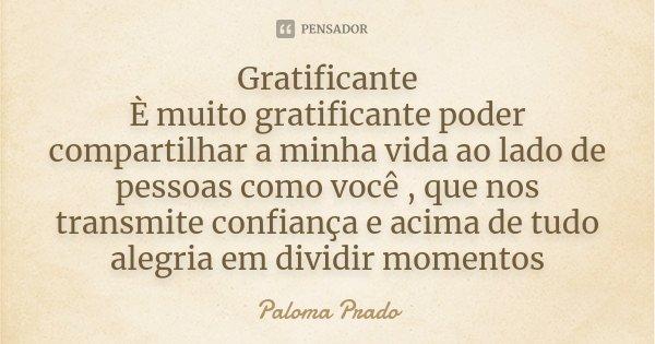 Gratificante È muito gratificante poder compartilhar a minha vida ao lado de pessoas como você , que nos transmite confiança e acima de tudo alegria em dividir ... Frase de Paloma Prado.