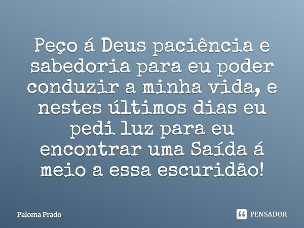 Peço á Deus paciência e sabedoria para eu poder conduzir a minha vida , e nestes últimos dias eu pedi luz para eu encontrar uma Saída á meio a essa escuridão !... Frase de Paloma Prado.