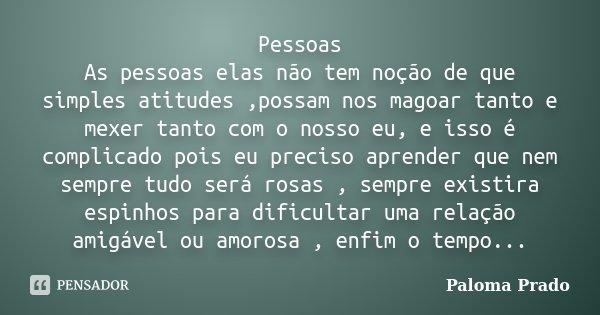 Pessoas As pessoas elas não tem noção de que simples atitudes ,possam nos magoar tanto e mexer tanto com o nosso eu, e isso é complicado pois eu preciso aprende... Frase de Paloma Prado.