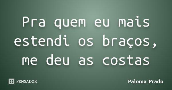 Pra quem eu mais estendi os braços, me deu as costas... Frase de Paloma Prado.
