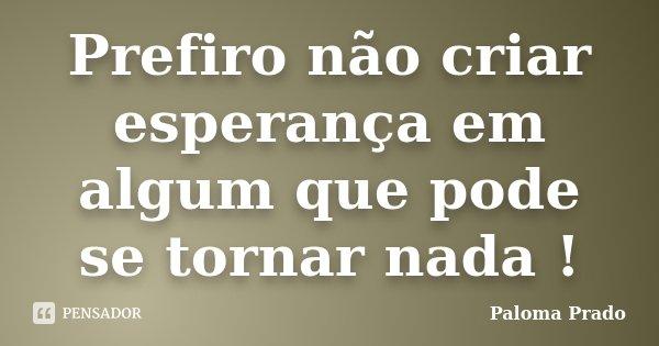 Prefiro não criar esperança em algum que pode se tornar nada !... Frase de Paloma Prado.