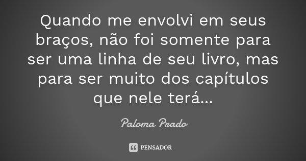 Quando me envolvi em seus braços, não foi somente para ser uma linha de seu livro, mas para ser muito dos capítulos que nele terá...... Frase de Paloma Prado.
