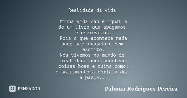 Realidade da vida Minha vida não é igual a de um livro que apagamos e escrevemos. Pois o que acontece nada pode ser apagado e nem escrito. Nós vivemos no mundo ... Frase de Paloma Rodrigues Pereira.