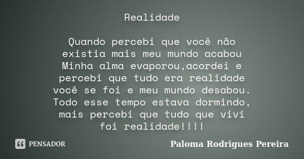 Realidade Quando percebi que você não existia mais meu mundo acabou Minha alma evaporou,acordei e percebi que tudo era realidade você se foi e meu mundo desabou... Frase de Paloma Rodrigues Pereira.