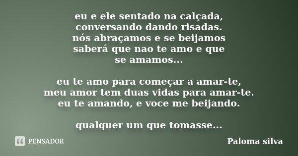 eu e ele sentado na calçada, conversando dando risadas. nós abraçamos e se beijamos saberá que nao te amo e que se amamos... eu te amo para começar a amar-te, m... Frase de Paloma silva.