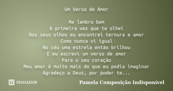 Um Verso de Amor Me lembro bem A primeira vez que te olhei Nos seus olhos eu encontrei ternura e amor Como nunca vi igual No céu uma estrela então brilhou E eu ... Frase de Pamela Composição Indisponível.