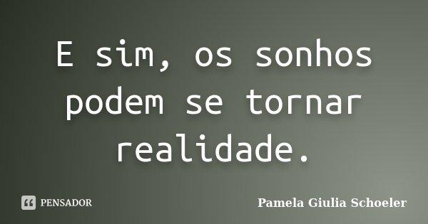 E sim, os sonhos podem se tornar realidade.... Frase de Pamela Giulia Schoeler.