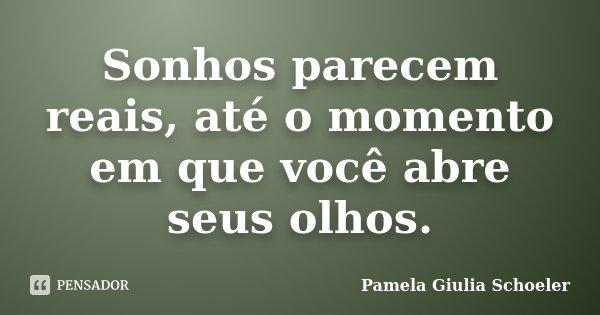 Sonhos parecem reais, até o momento em que você abre seus olhos.... Frase de Pamela Giulia Schoeler.