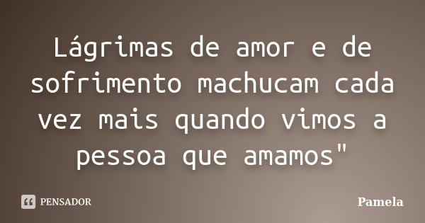 """Lágrimas de amor e de sofrimento machucam cada vez mais quando vimos a pessoa que amamos""""... Frase de Pâmela."""