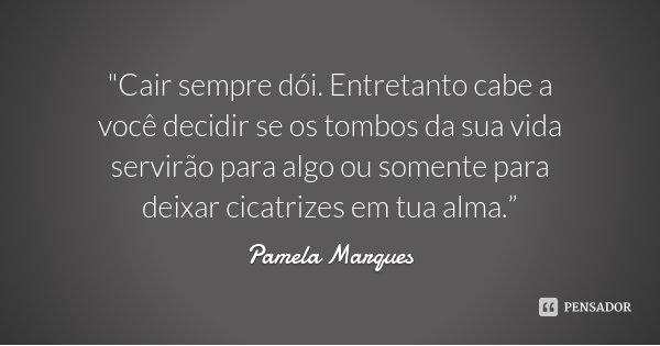 """""""Cair sempre dói. Entretanto cabe a você decidir se os tombos da sua vida servirão para algo ou somente para deixar cicatrizes em tua alma.""""... Frase de Pamela Marques."""