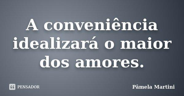 A conveniência idealizará o maior dos amores.... Frase de Pâmela Martini.