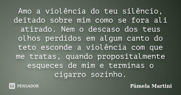 Amo a violência do teu silêncio, deitado sobre mim como se fora ali atirado. Nem o descaso dos teus olhos perdidos em algum canto do teto esconde a violência co... Frase de Pâmela Martini.