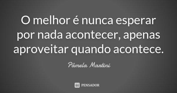 O melhor é nunca esperar por nada acontecer, apenas aproveitar quando acontece.... Frase de Pâmela Martini.