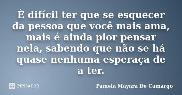 È difícil ter que se esquecer da pessoa que você mais ama, mais é ainda pior pensar nela, sabendo que não se há quase nenhuma esperaça de a ter.... Frase de Pamela Mayara De Camargo.