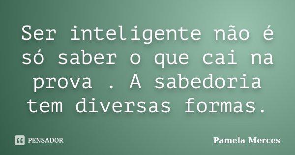 Ser inteligente não é só saber o que cai na prova . A sabedoria tem diversas formas.... Frase de Pamela Merces.