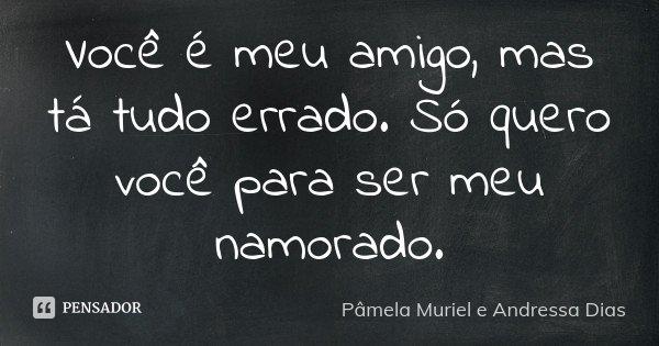 Você é meu amigo, mas tá tudo errado. Só quero você para ser meu namorado.... Frase de Pâmela Muriel e Andressa Dias.