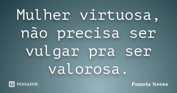 Mulher virtuosa, não precisa ser vulgar pra ser valorosa.... Frase de Pamela Neves.