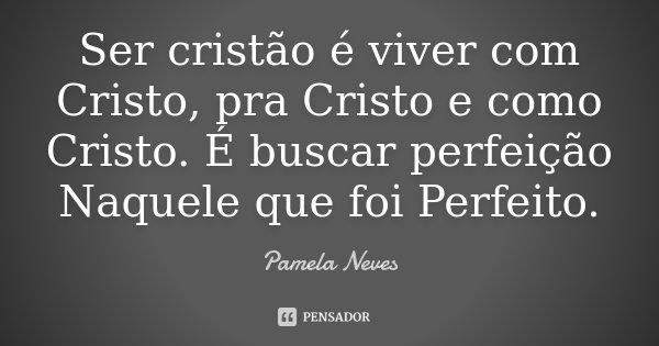 Ser cristão é viver com Cristo, pra Cristo e como Cristo. É buscar perfeição Naquele que foi Perfeito.... Frase de Pamela Neves.